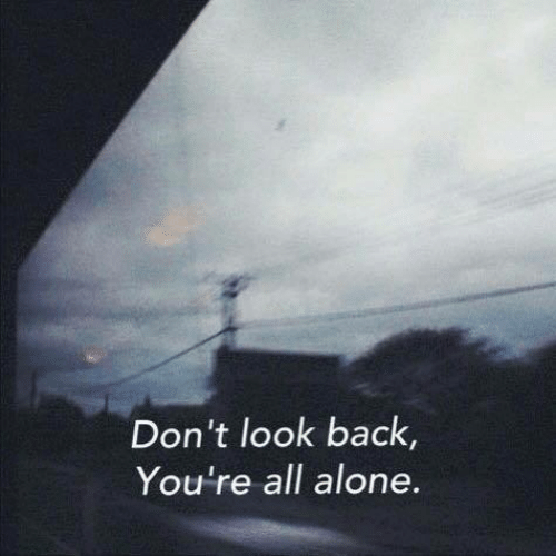 don't look: Don't look back,  You're all alone.