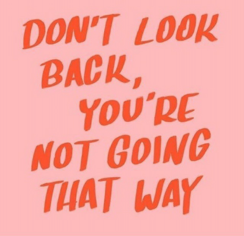 look back: DON'T LOOK  BACK,  YoU'RE  NOT GOING  THAT WAY