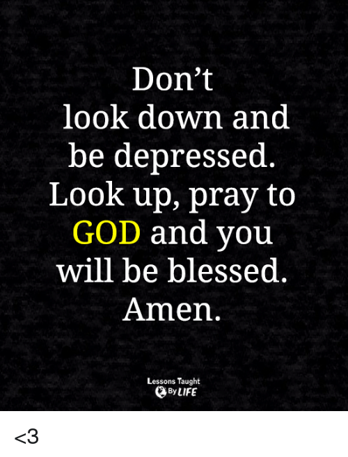 dont look down: Don't  look down and  be depressed  Look up, pray to  GOD and you  will be blessed  Amen.  Lessons Taught  By LIFE <3
