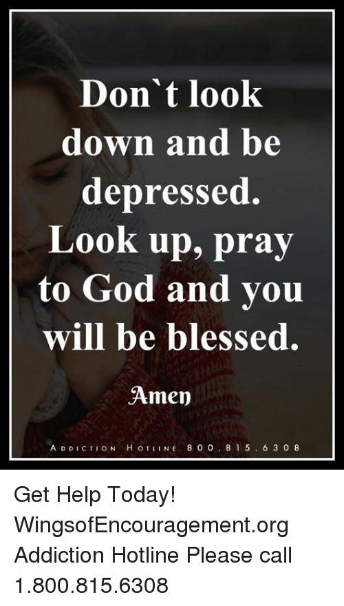 dont look down: Don't look  down and be  depressed.  Look up, pray  to God and you  will be blessed.  Amen  A D DICTION H OTINE 800. 815. 6 3 08 Get Help Today! WingsofEncouragement.org  Addiction Hotline Please call 1.800.815.6308