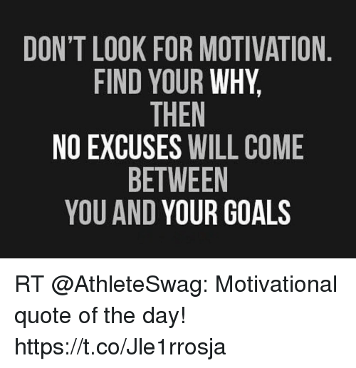 Motivational Inspirational Quotes: DON'T LOOK FOR MOTIVATION FIND YOUR WHY THEN NO EXCUSES