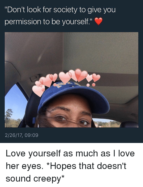 """Love Yourself: """"Don't look for society to give you  permission to be yourself.""""  2/26/17, 09:09 Love yourself as much as I love her eyes. *Hopes that doesn't sound creepy*"""