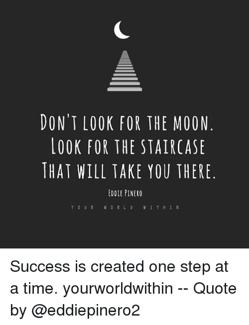 one step at a time: DONT LOOK FOR THE MOON  LOOK FOR THE STAIRCASE  THAT WILL TAKE YOU THERE  EDDIE PINERO  V I T H I N Success is created one step at a time. yourworldwithin -- Quote by @eddiepinero2