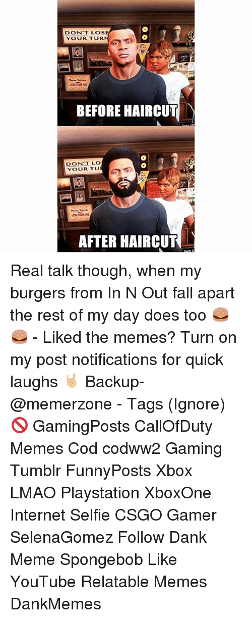 Dank Memees: DONT LOS  YOUR TUR  BEFORE HAIRCUT  DON'T LO  YOUR TU  AFTER HAIRCUT Real talk though, when my burgers from In N Out fall apart the rest of my day does too 🍔🍔 - Liked the memes? Turn on my post notifications for quick laughs 🤘🏼 Backup- @memerzone - Tags (Ignore) 🚫 GamingPosts CallOfDuty Memes Cod codww2 Gaming Tumblr FunnyPosts Xbox LMAO Playstation XboxOne Internet Selfie CSGO Gamer SelenaGomez Follow Dank Meme Spongebob Like YouTube Relatable Memes DankMemes