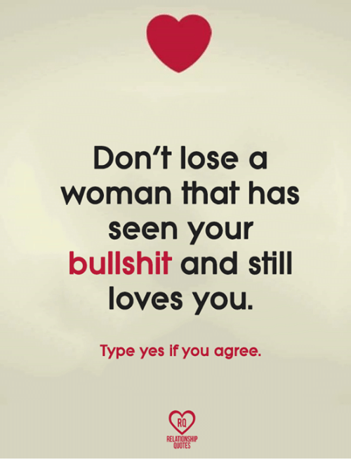 Bullshite: Don't lose a  woman that has  seen your  bullshit and still  loves you  Type yes if you agree.  RO  RELATIONSHIP  QUOTES