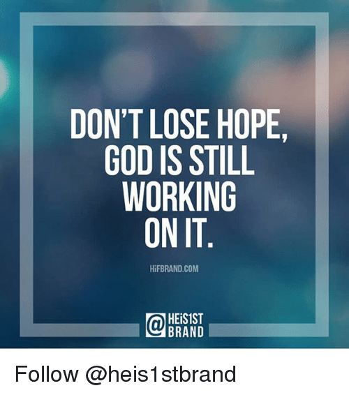 God, Memes, and Hope: DON'T LOSE HOPE,  GOD IS STILL  WORKING  ON IT  HiFBRAND.COM  HEiS1ST  BRAND Follow @heis1stbrand