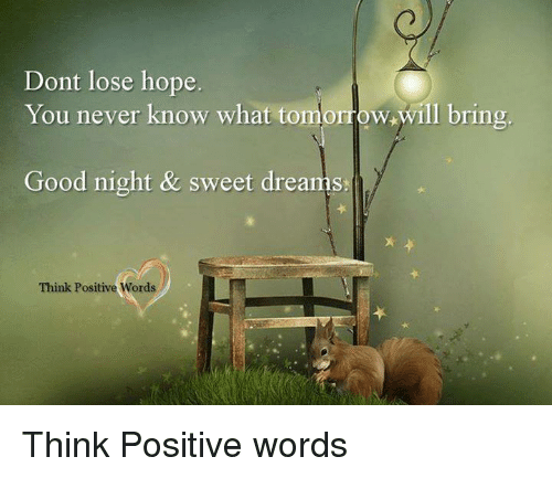 good night sweet dreams: Dont lose hope  You never know what tomo  w,will bring  Good night & sweet dreams.  Think Positive Words Think Positive words
