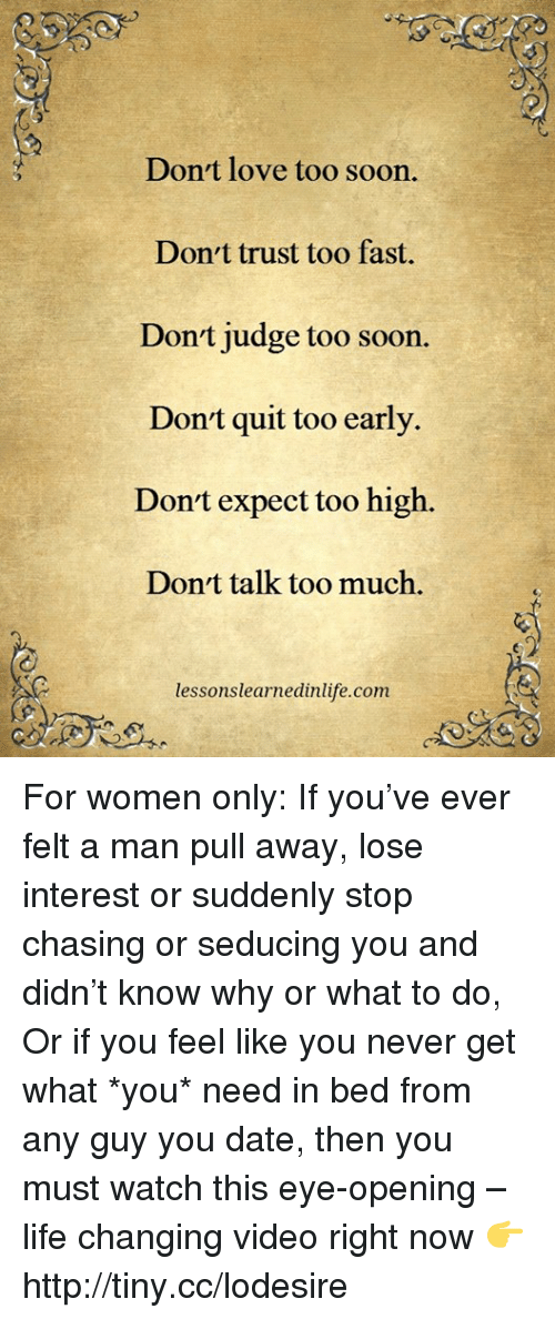 Life, Love, and Memes: Don't love too soon.  Don't trust too fast.  Don't judge too soon.  Don't quit too early.  Don't expect too high.  Don't talk too much.  lessons learnedinlife.com For women only: If you've ever felt a man pull away, lose interest or suddenly stop chasing or seducing you and didn't know why or what to do, Or if you feel like you never get what *you* need in bed from any guy you date, then you must watch this eye-opening – life changing video right now 👉 http://tiny.cc/lodesire