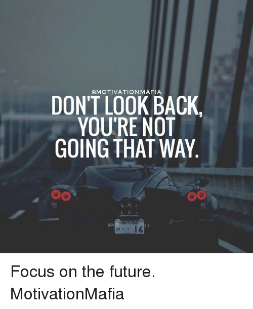 Memes, Focus, and 🤖: DON'T MAFIA  LOOK BACK  YOU'RE NOT  GOING THAT WAY  OO Focus on the future. MotivationMafia