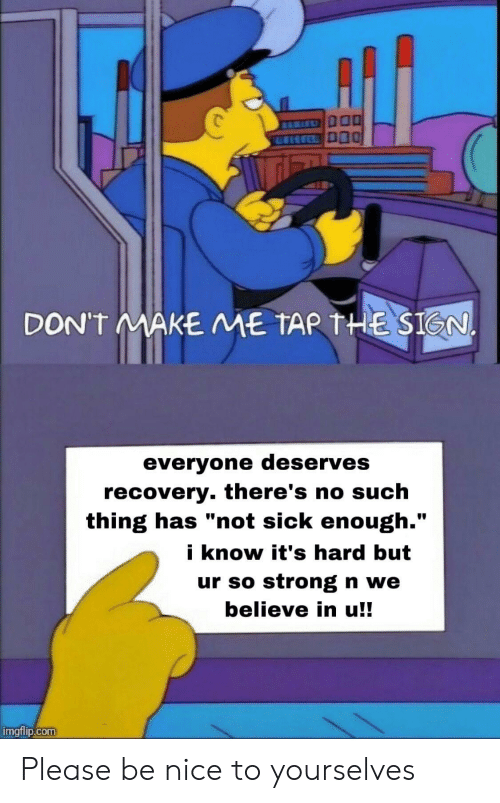 """tar: DON'T MAKE ME TAR THE SIGN.  everyone deserves  recovery. there's no such  thing has """"not sick enough.""""  i know it's hard but  ur so strong n we  believe in u!!  imgflip.com Please be nice to yourselves"""