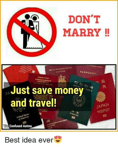 Confused, Memes, and Money: DON'T  MARRY  DEN KURDPRISKE UNION  DANMARK  PASPOORT  Just save money  and travel!  JAPAN  PASSPORT  SPORT  NIONSH  Via Confused Aatma Best idea ever😍