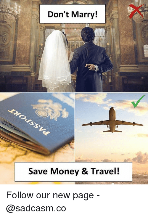 Memes, Money, and Travel: Don't Marry!  Save Money & Travel! Follow our new page - @sadcasm.co