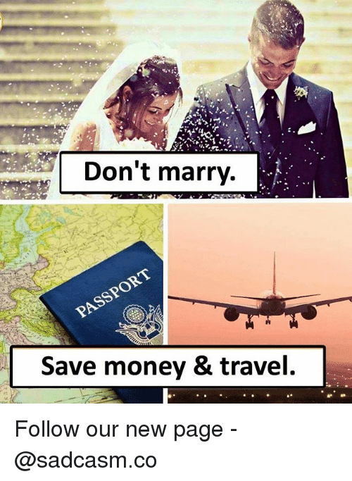 Memes, Money, and Travel: Don't marry.  Save money & travel Follow our new page - @sadcasm.co
