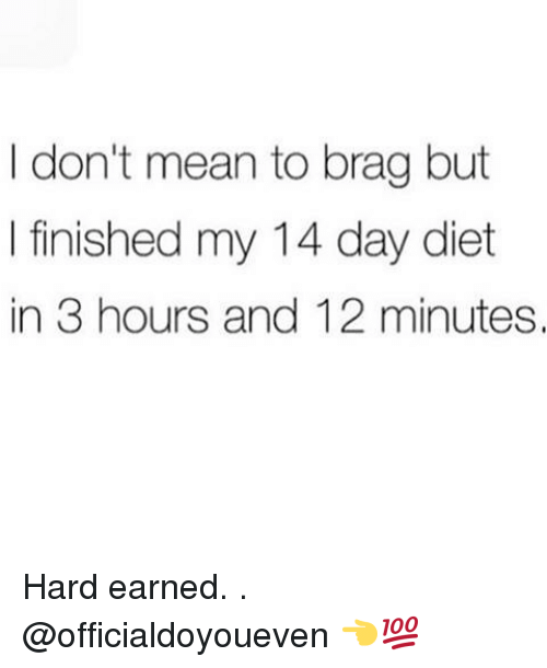 Gym: don't mean to brag but  I finished my 14 day diet  in 3 hours and 12 minutes. Hard earned. . @officialdoyoueven 👈💯