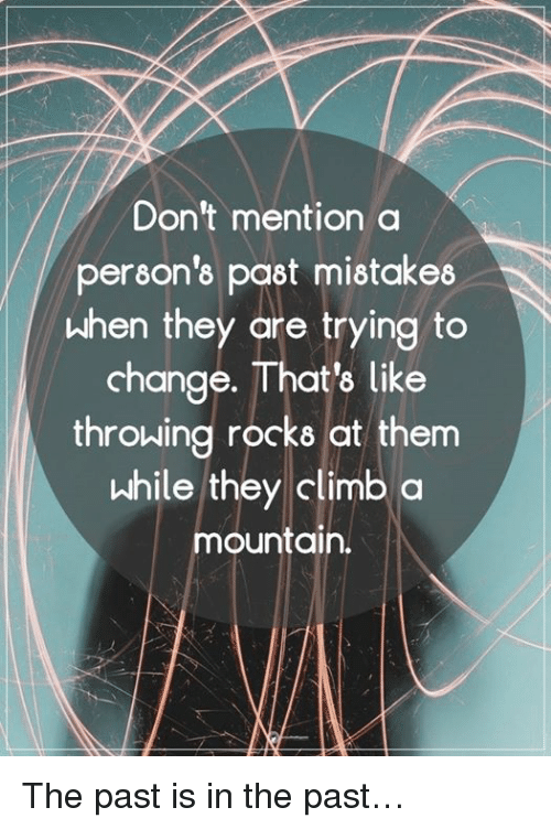 Memes, Change, and Mistakes: Don't mention a  person's past mistakes  When they are trying to  change. That's like  throwing rocks at them  while they climb a  mountain. The past is in the past…