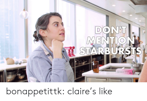Claire: DON'T  MENTION  STARBURSTS  SOBLE bonappetittk: claire's like