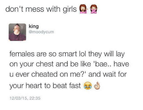 Bae, Be Like, and Girls: don't mess with girls  king  @moodycum  females are so smart lol they will lay  on your chest and be like 'bae.. have  u ever cheated on me?' and wait for  your heart to beat fast  12/03/15, 22:35