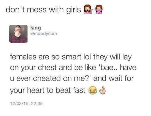 Bae, Be Like, and Cum: don't mess with girls Q  king  @moody cum  females are so smart lol they will lay  on your chest and be like 'bae.. have  u ever cheated on me?' and wait for  your heart to beat fast  12/03/15, 22:35