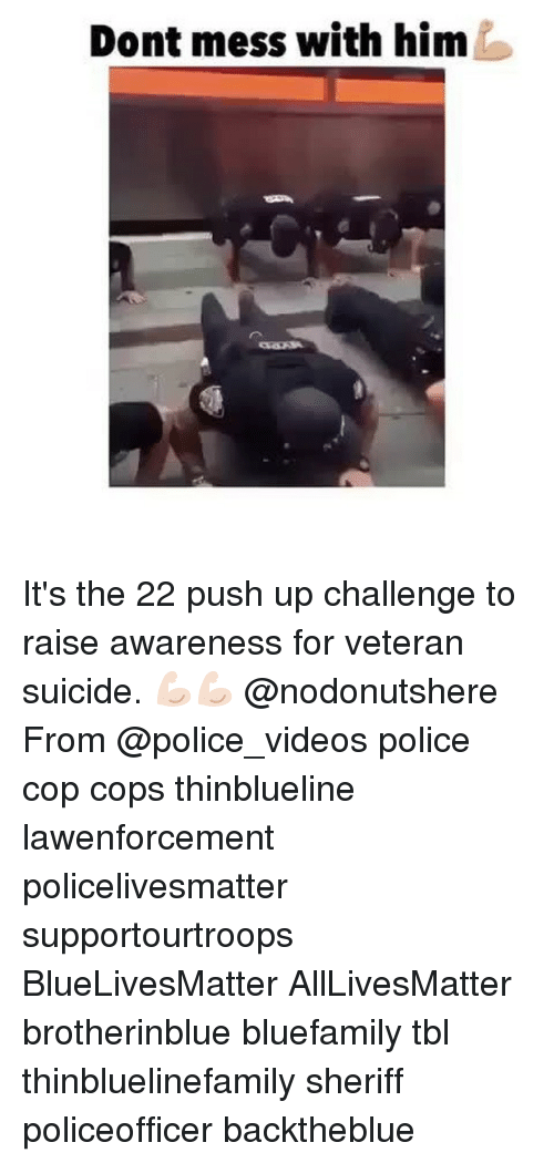 All Lives Matter, Memes, and Police: Dont mess with him It's the 22 push up challenge to raise awareness for veteran suicide. 💪🏻💪🏻 @nodonutshere From @police_videos police cop cops thinblueline lawenforcement policelivesmatter supportourtroops BlueLivesMatter AllLivesMatter brotherinblue bluefamily tbl thinbluelinefamily sheriff policeofficer backtheblue