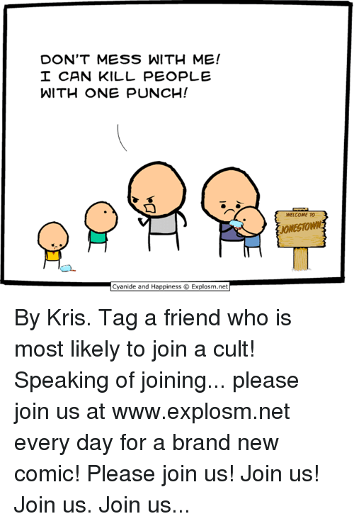 Dont Mess With Me: DON'T MESS WITH ME!  CAN KILL PEOPLE  WITH ONE PUNCH!  WELCOME TO  JONESHOW  and By Kris. Tag a friend who is most likely to join a cult!  Speaking of joining... please join us at www.explosm.net every day for a brand new comic! Please join us! Join us! Join us. Join us...