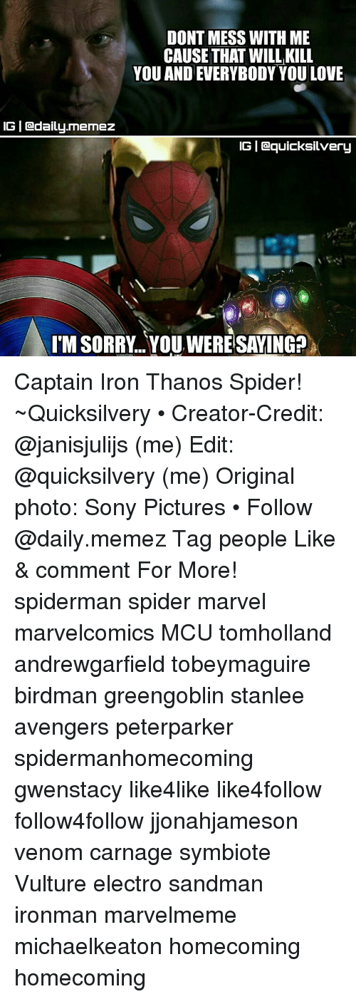 Birdman, Ironic, and Memes: DONT MESS WITH ME  CAUSE THAT WILL KILL  YOU AND EVERYBODY YOU LOVE  IGI adaily.memez  IGI Gaquicksilvery  TMSORRY.. YOU,WERESAVING? Captain Iron Thanos Spider! ~Quicksilvery • Creator-Credit: @janisjulijs (me) Edit: @quicksilvery (me) Original photo: Sony Pictures • Follow @daily.memez Tag people Like & comment For More! spiderman spider marvel marvelcomics MCU tomholland andrewgarfield tobeymaguire birdman greengoblin stanlee avengers peterparker spidermanhomecoming gwenstacy like4like like4follow follow4follow jjonahjameson venom carnage symbiote Vulture electro sandman ironman marvelmeme michaelkeaton homecoming homecoming