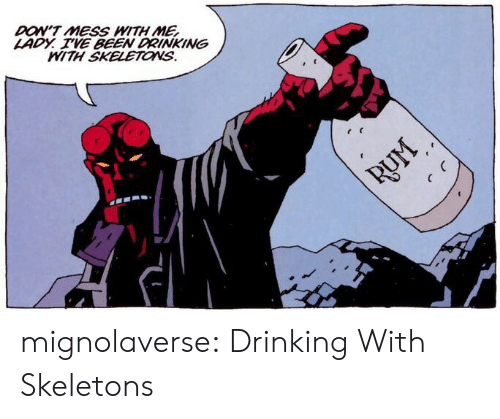 Dont Mess With Me: DON'T MESS WITH ME  LADY. VE BEEN DRINKING  MITH SKELETONS. mignolaverse: Drinking With Skeletons