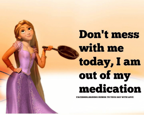 Dont Mess With Me: Don't mess  with me  today, I am  out of my  medication  FACEBOOK.BRINING HUMOR TO YOUR DAY WITHLOVE