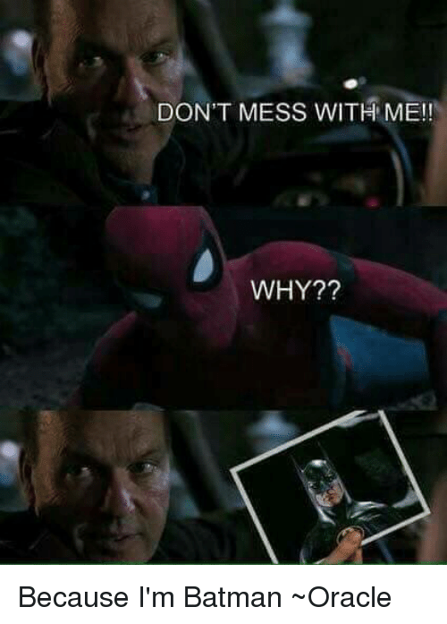 memes: DON'T MESS WITH ME!  WHY?? Because I'm Batman ~Oracle