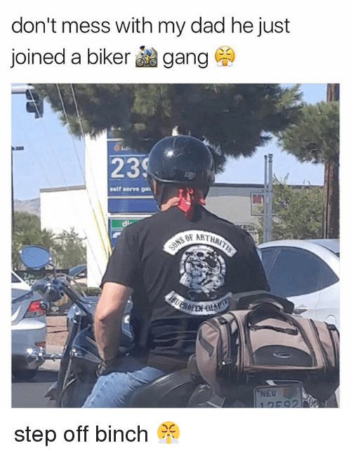 Dad, Memes, and Gang: don't mess with my dad he just  joined a biker gang  23  self serve gaA  SOF ARTHR  NEU step off binch 😤