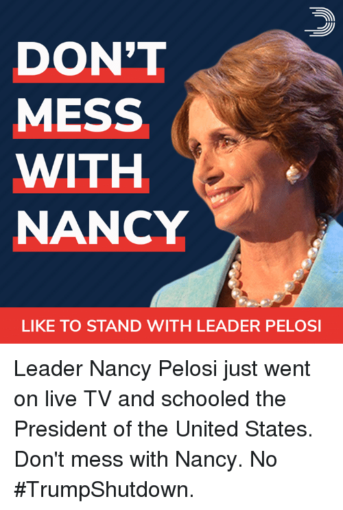 Nancy Pelosi: DON'T  MESS  WITH  NANCY  LIKE TO STAND WITH LEADER PELOSI Leader Nancy Pelosi just went on live TV and schooled the President of the United States.  Don't mess with Nancy. No #TrumpShutdown.