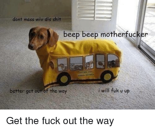 Fuk U: dont mess wiv dis shit  beep beep motherfucker  better get our of the way  i will fuk u up Get the fuck out the way