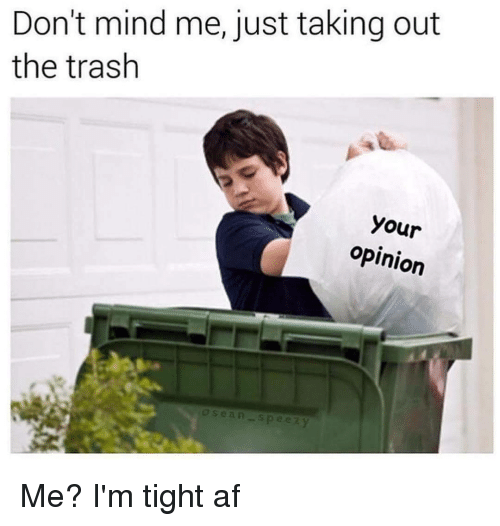 taking out the trash: Don't mind me, just taking out  the trash  your  opinion  Sean Me? I'm tight af