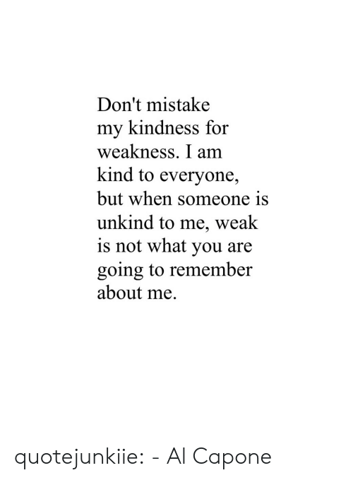 Al Capone: Don't mistake  my kindness for  weakness. I am  kind to everyone,  but when someone is  unkind to me, weak  is not what you are  going to remember  about me. quotejunkiie:  - Al Capone