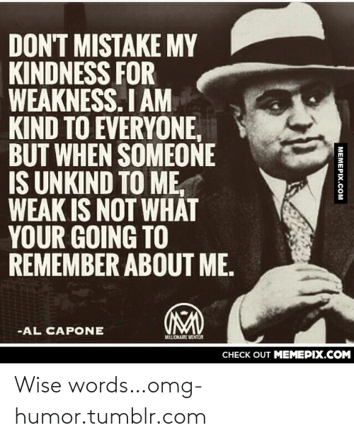 Al Capone: DON'T MISTAKE MY  KINDNESS FOR  WEAKNESS. I AM  KIND TO EVERYONE,  BUT WHEN SOMEONE  IS UNKIND TO ME,  WEAK IS NOT WHÁT  YOUR GOING TO  REMEMBER ABOUT ME.  -AL CAPONE  MALLIONAIRE MENTOR  CHECK OUT MEMEPIX.COM  MEMEPIX.COM Wise words…omg-humor.tumblr.com