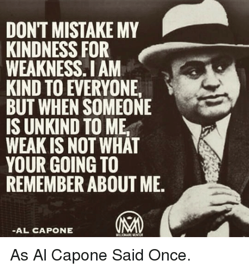 Al Capone: DONT MISTAKE MY  KINDNESS FOR  WEAKNESS.I AM  KIND TO EVERYONE  BUT WHEN SOMEONE  IS UNKIND TO ME,  WEAK IS NOT WHAT  YOUR GOING TO  REMEMBER ABOUT ME.  -AL CAPONE <p>As Al Capone Said Once.</p>