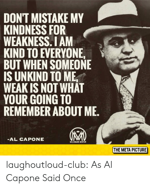 Al Capone: DONT MISTAKE MY  KINDNESS FOR  WEAKNESS.I AM  KIND TO EVERYONE  BUT WHEN SOMEONE  IS UNKIND TO ME,  WEAK IS NOT WHAT  YOUR GOING TO  REMEMBER ABOUT ME.  AL CAPONE  THE META PICTURE laughoutloud-club:  As Al Capone Said Once