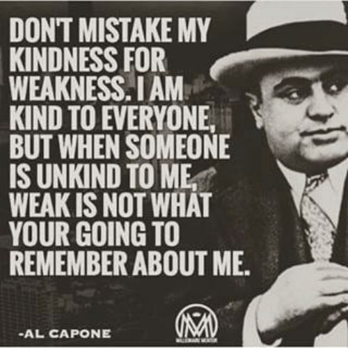 capon: DON'T MISTAKE MY  KINDNESS FOR  WEAKNESS IAM  KIND TO EVERYONE  BUT WHEN SOMEONE  IS UNKIND TO ME  WEAK IS NOT WHAT  YOUR GOING TO  REMEMBER ABOUT ME.  -AL CAPONE