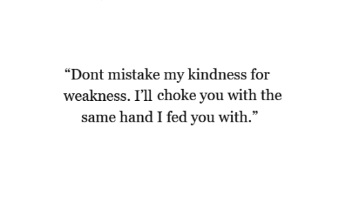 """kindness for weakness: """"Dont mistake my kindness for  weakness. I'll choke you with the  same hand I fed you with."""""""