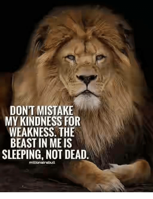 kindness for weakness: DONT MISTAKE  MY KINDNESS FOR  WEAKNESS THE  BEAST IN MEIS  SLEEPING, NOT DEAD.  millionairebull