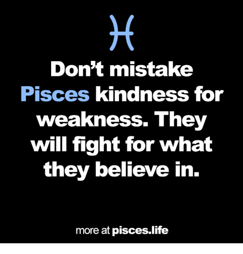 kindness for weakness: Don't mistake  Pisces kindness for  weakness. They  will fight for what  they believe in  more at pisces life