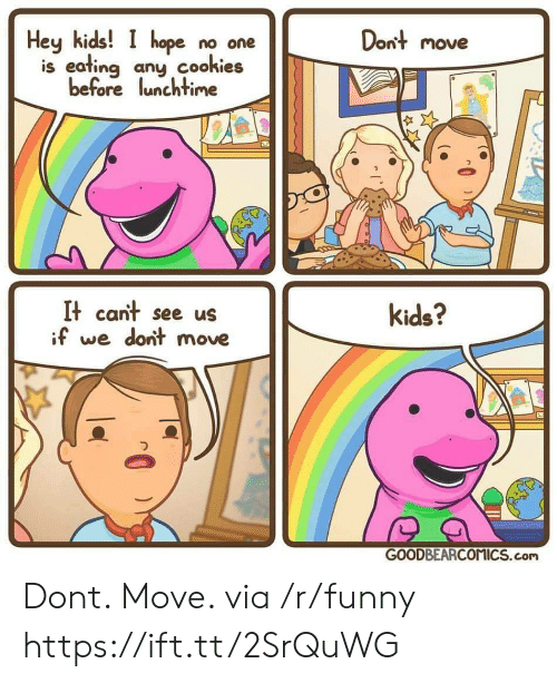Hey Kids: Dont move  Hey kids! I hope no one  is eafing any cookies  before lunchtime  フ  It cant see us  if we dont move  kids?  GOODBEARCOMICS.com Dont. Move. via /r/funny https://ift.tt/2SrQuWG