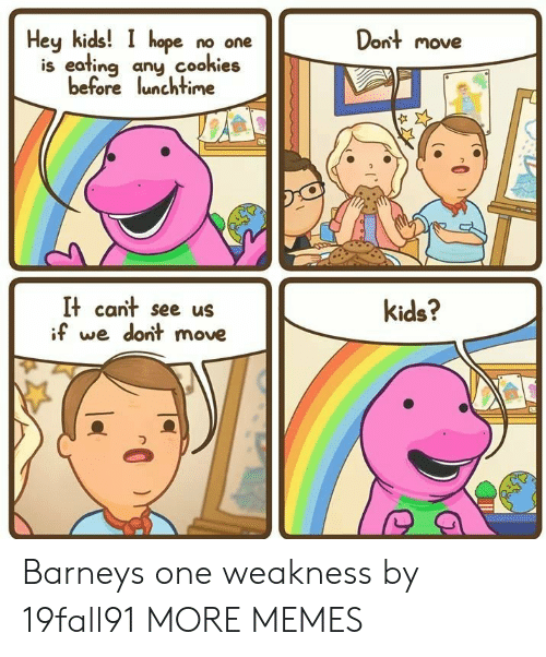 Hey Kids: Dont move  Hey kids! I hope no one  is eafing any cookies  before lunchtime  It cant see us  if we dont move  kids? Barneys one weakness by 19fall91 MORE MEMES