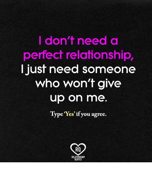 Memes, Ups, and Quotes: don't need a  perfect relationship,  Just need someone  Who Won't give  up on me  Type 'Yes' if you agree.  RQ  RELATIONSHIP  QUOTES
