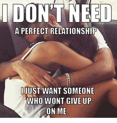 memes: DON'T NEED  A PERFECT RELATIONSHIP  JUST WANT SOMEONE  WHO WONT GIVE UP  ON ME