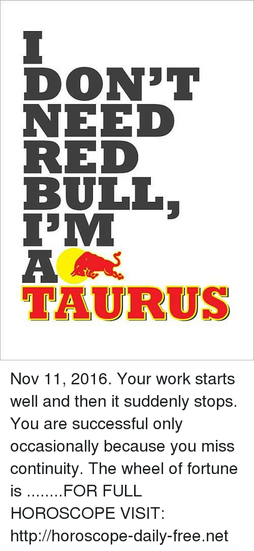 wheel of fortune: DON'T  NEED  RED  BULL  MI  A  lTAURRUS Nov 11, 2016. Your work starts well and then it suddenly stops. You are successful only occasionally because you miss continuity. The wheel of fortune is   ........FOR FULL HOROSCOPE VISIT: http://horoscope-daily-free.net