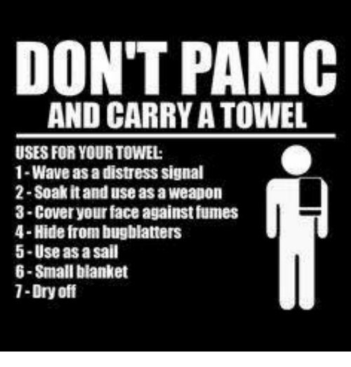 Fumes: DON'T PANIC  AND CARRY A TOWEL  USES FOR YOUR TOWEL:  1-Wave as a distress signal  2 Soak it and use as a weapon  3-Cover your face against fumes  4-Hide from bugblatters  5-Use as a sail  6-Small blanket  1-Dry off