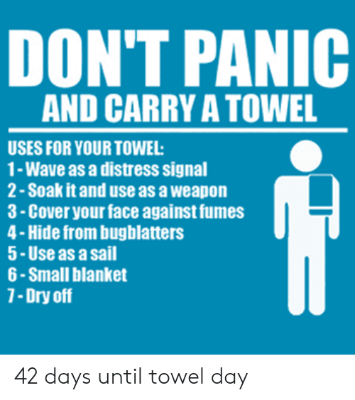 Fumes: DON'T PANIC  AND CARRY A TOWEL  USES FOR YOUR TOWEL  1- Wave as a distress signal  2- Soak it and use as a weapon  3-Cover your face against fumes  4-Hide from bugblatters  5-Use as a sail  6 -Small blanket  7-Dry off 42 days until towel day