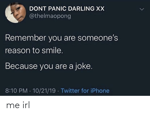Someones: DONT PANIC DARLING XX  @thelmaopong  Remember you are someone's  reason to smile.  Because you are a joke.  8:10 PM · 10/21/19 · Twitter for iPhone me irl
