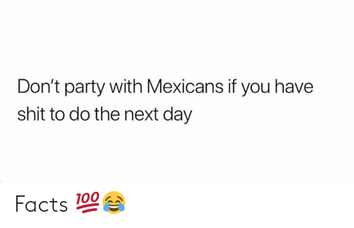 mexicans: Don't party with Mexicans if you have  shit to do the next day Facts 💯😂