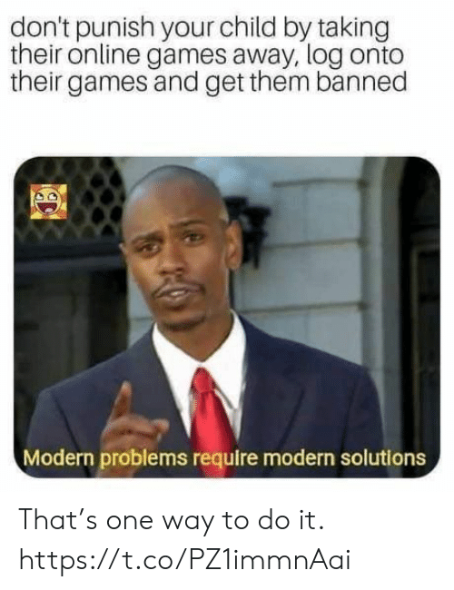 Problems Require: don't punish your child by taking  their online games away, log onto  their games and get them banned  Modern problems require modern solutions That's one way to do it. https://t.co/PZ1immnAai
